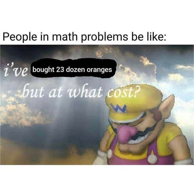 Funny meme about math problems, wario, people buying oranges | people in math problems be like i've bought 23 dozen oranges but at what cost