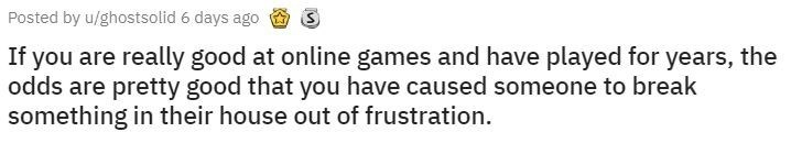 Text - Posted by u/ghostsolid 6 days ago If you are really good at online games and have played for years, the odds are pretty good that you have caused someone to break something in their house out of frustration.