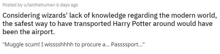 "Text - Posted by u/ianthehuman 6 days ago Considering wizards' lack of knowledge regarding the modern world, the safest way to have transported Harry Potter around would have been the airport. ""Muggle scum! I wisssshhhh to procure a. Passssport."""