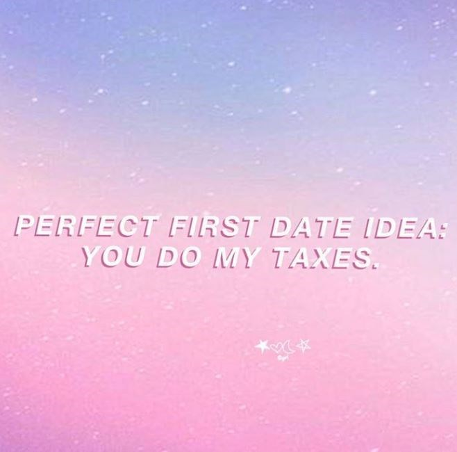 Text - PERFECT FIRST DATE IDEA: YOU DO MY TAXES.