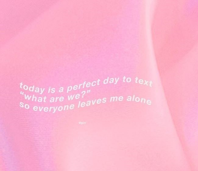 "Pink - today is a perfect day to text ""what are we?"" o everyone leaves me alone giri"