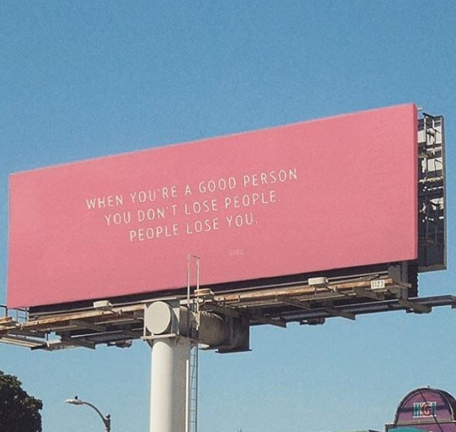 Billboard - WHEN YOU'RE A GOOD PERSON YOU DON'T LOSE PEOPLE. PEOPLE LOSE YOU. GIRL