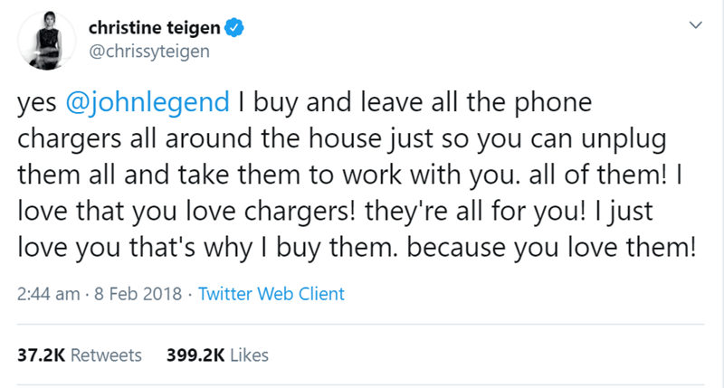 Text - christine teigen @chrissyteigen yes @johnlegend I buy and leave all the phone chargers all around the house just so you can unplug them all and take them to work with you. all of them! I love that you love chargers! they're all for you! I just love you that's why I buy them. because you love them! 2:44 am · 8 Feb 2018 · Twitter Web Client 37.2K Retweets 399.2K Likes