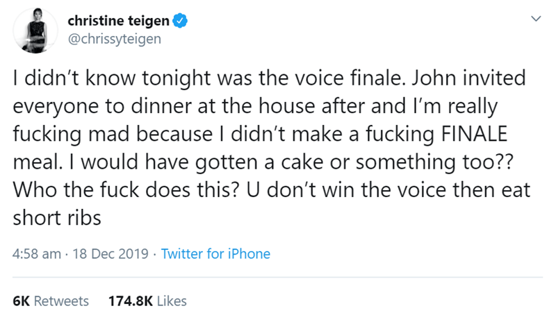 Text - christine teigen @chrissyteigen I didn't know tonight was the voice finale. John invited everyone to dinner at the house after and I'm really fucking mad because I didn't make a fucking FINALE meal. I would have gotten a cake or something too?? Who the fuck does this? U don't win the voice then eat short ribs 4:58 am · 18 Dec 2019 · Twitter for iPhone 6K Retweets 174.8K Likes