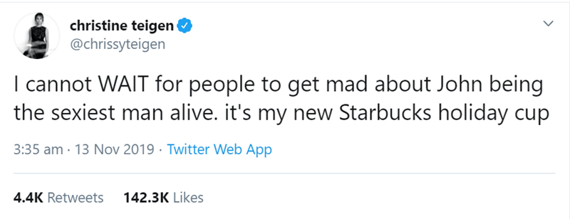 Text - christine teigen @chrissyteigen I cannot WAIT for people to get mad about John being the sexiest man alive. it's my new Starbucks holiday cup 3:35 am · 13 Nov 2019 · Twitter Web App 4.4K Retweets 142.3K Likes