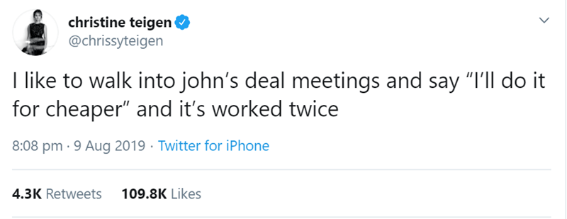 "Text - christine teigen @chrissyteigen I like to walk into john's deal meetings and say ""I'll do it for cheaper"" and it's worked twice 8:08 pm · 9 Aug 2019 · Twitter for iPhone 4.3K Retweets 109.8K Likes"