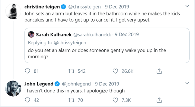 Text - christine teigen @chrissyteigen · 9 Dec 2019 John sets an alarm but leaves it in the bathroom while he makes the kids pancakes and I have to get up to cancel it. I get very upset. Sarah Kulhanek @sarahkulhanekk · 9 Dec 2019 Replying to @chrissyteigen do you set an alarm or does someone gently wake you up in the morning? 81 27 542 26.6K John Legend I haven't done this in years. I apologize though @johnlegend · 9 Dec 2019 42 27 70 7.3K