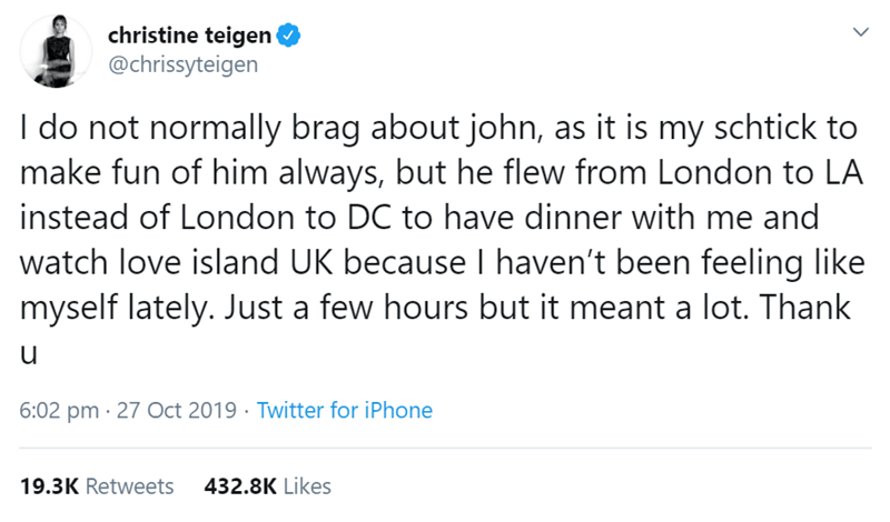 Text - christine teigen @chrissyteigen I do not normally brag about john, as it is my schtick to make fun of him always, but he flew from London to LA instead of London to DC to have dinner with me and watch love island UK because I haven't been feeling like myself lately. Just a few hours but it meant a lot. Thank 6:02 pm · 27 Oct 2019 · Twitter for iPhone 19.3K Retweets 432.8K Likes