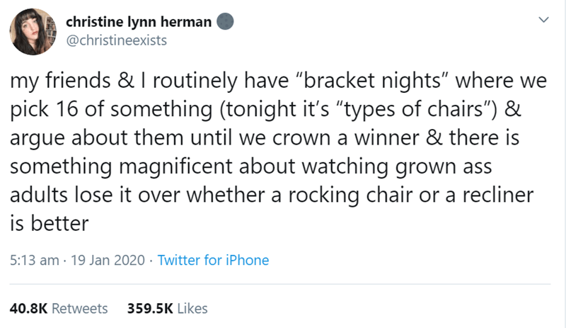 """Text - christine lynn herman @christineexists my friends & I routinely have """"bracket nights"""" where we pick 16 of something (tonight it's """"types of chairs"""") & argue about them until we crown a winner & there is something magnificent about watching grown ass adults lose it over whether a rocking chair or a recliner is better 5:13 am · 19 Jan 2020 · Twitter for iPhone 40.8K Retweets 359.5K Likes"""