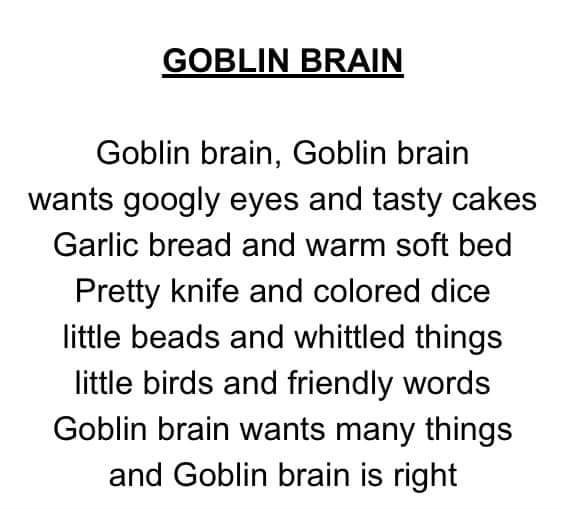Text - GOBLIN BRAIN Goblin brain, Goblin brain wants googly eyes and tasty cakes Garlic bread and warm soft bed Pretty knife and colored dice little beads and whittled things little birds and friendly words Goblin brain wants many things and Goblin brain is right