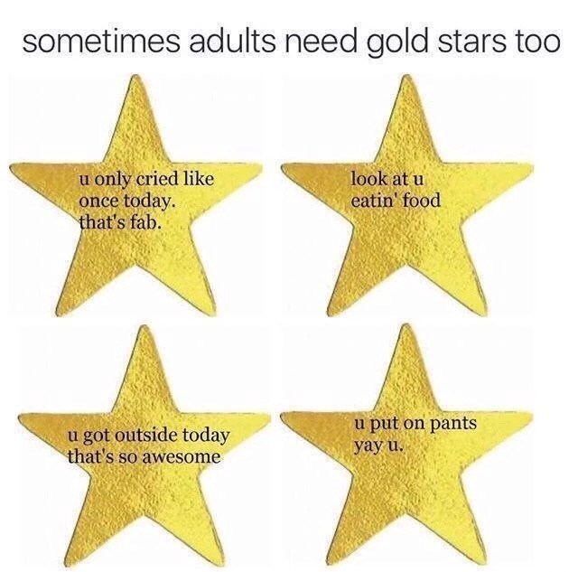 Yellow - sometimes adults need gold stars too u only cried like once today. that's fab. look at u eatin' food u got outside today that's so awesome u put on pants yay u.