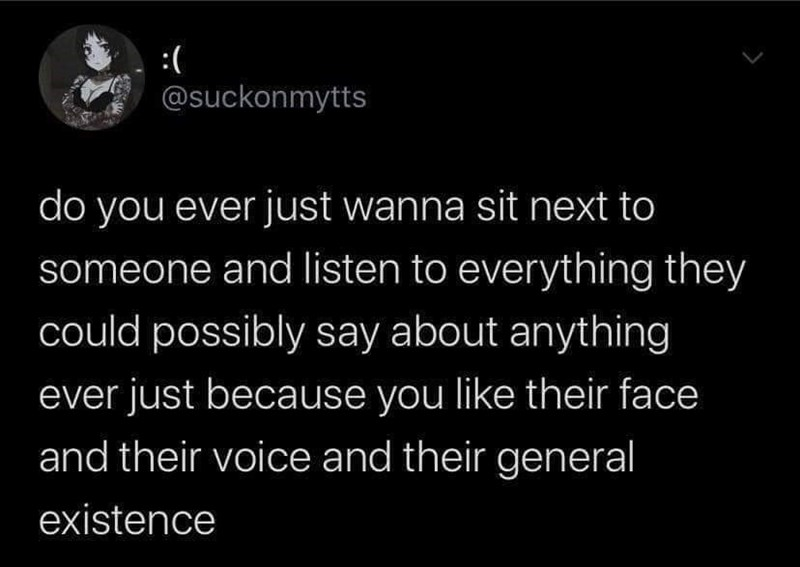 Text - :( @suckonmytts do you ever just wanna sit next to someone and listen to everything they could possibly say about anything ever just because you like their face and their voice and their general existence