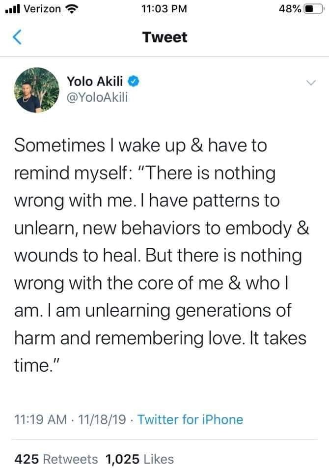 """Text - ull Verizon 11:03 PM 48% Tweet Yolo Akili @YoloAkili Sometimes I wake up & have to remind myself: """"There is nothing wrong with me. I have patterns to unlearn, new behaviors to embody & wounds to heal. But there is nothing wrong with the core of me & who I am. I am unlearning generations of harm and remembering love. It takes time."""" 11:19 AM · 11/18/19 · Twitter for iPhone 425 Retweets 1,025 Likes"""