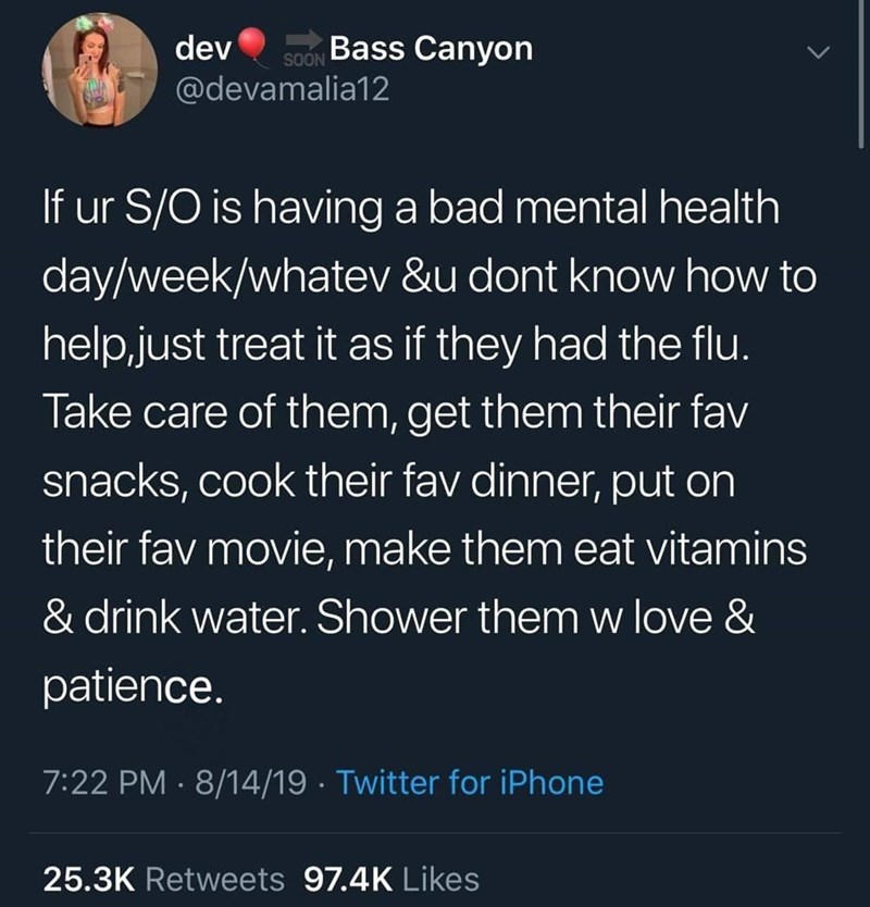Text - dev Bass Canyon SOON @devamalia12 If ur S/O is having a bad mental health day/week/whatev &u dont know how to help,just treat it as if they had the flu. Take care of them, get them their fav snacks, cook their fav dinner, put on their fav movie, make them eat vitamins & drink water. Shower them w love & patience. 7:22 PM · 8/14/19 · Twitter for iPhone 25.3K Retweets 97.4K Likes
