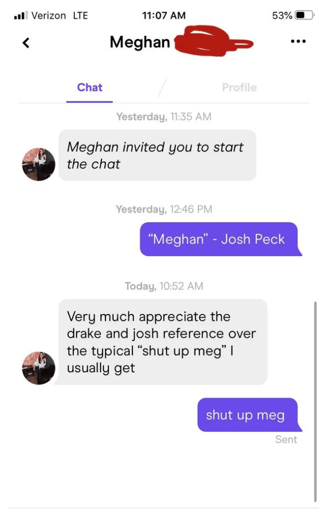 "Text - ull Verizon LTE 11:07 AM 53% Meghan Chat Profile Yesterday, 11:35 AM Meghan invited you to start the chat Yesterday, 12:46 PM ""Meghan"" - Josh Peck Today, 10:52 AM Very much appreciate the drake and josh reference over the typical ""shut up meg"" I usually get shut up meg Sent"