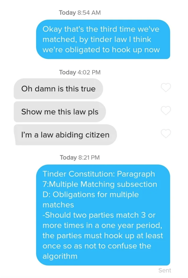 Text - Today 8:54 AM Okay that's the third time we've matched, by tinder law I think we're obligated to hook up now Today 4:02 PM Oh damn is this true Show me this law pls I'm a law abiding citizen Today 8:21 PM Tinder Constitution: Paragraph 7:Multiple Matching subsection D: Obligations for multiple matches -Should two parties match 3 or more times in a one year period, the parties must hook up at least once so as not to confuse the algorithm Sent