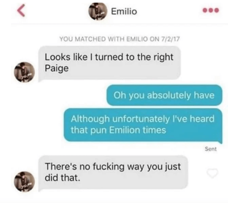 Text - Emilio YOU MATCHED WITH EMILIO ON 7/2/17 Looks like I turned to the right Paige Oh you absolutely have Although unfortunately l've heard that pun Emilion times Sent There's no fucking way you just did that.