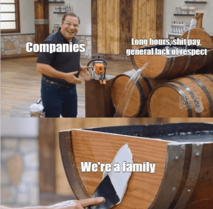 Barrel - Companies Long hours, shit pay, general lack ofrespect PAST We're a family