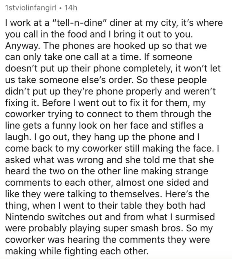 """Text - 1stviolinfangirl • 14h I work at a """"tell-n-dine"""" diner at my city, it's where you call in the food and I bring it out to you. Anyway. The phones are hooked up so that we can only take one call at a time. If someone doesn't put up their phone completely, it won't let us take someone else's order. So these people didn't put up they're phone properly and weren't fixing it. Before I went out to fix it for them, my coworker trying to connect to them through the line gets a funny look on her fa"""