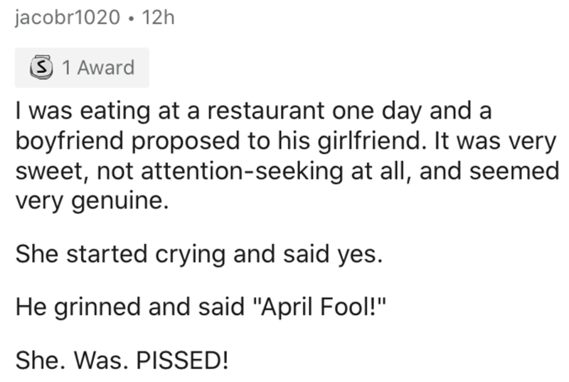 """Text - jacobr1020 • 12h 3 1 Award I was eating at a restaurant one day and a boyfriend proposed to his girlfriend. It was very sweet, not attention-seeking at all, and seemed very genuine. She started crying and said yes. He grinned and said """"April Fool!"""" She. Was. PISSED!"""
