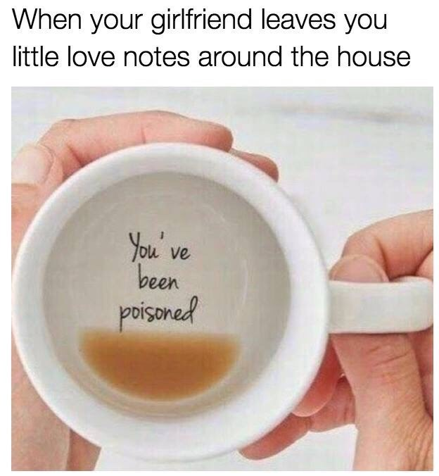 Cup - When your girlfriend leaves you little love notes around the house You' ve been poisoned