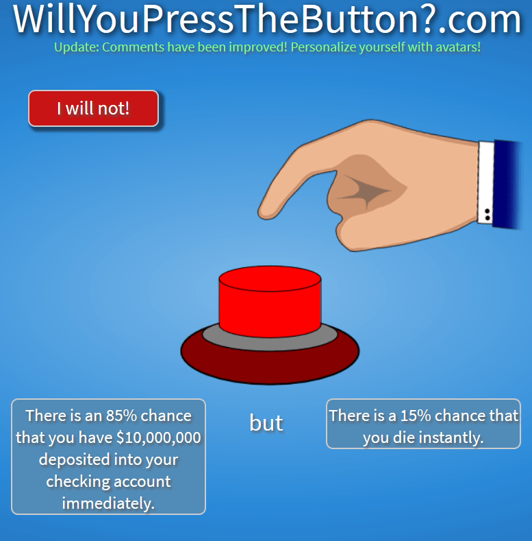 Diagram - WillYouPressTheButton?.com Update: Comments have been improved! Personalize yourself with avatars! I will not! There is a 15% chance that you die instantly. There is an 85% chance but that you have $10,000,000 deposited into your checking account immediately.