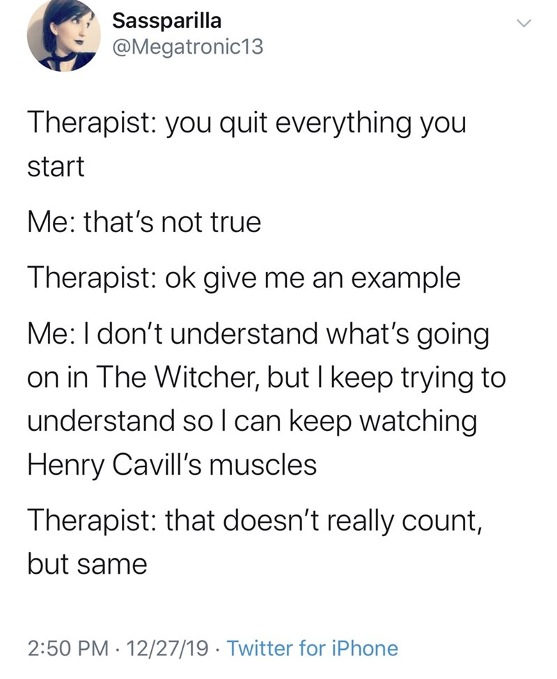 Text - Sassparilla @Megatronic13 Therapist: you quit everything you start Me: that's not true Therapist: ok give me an example Me: I don't understand what's going on in The Witcher, but I keep trying to understand so I can keep watching Henry Cavill's muscles Therapist: that doesn't really count, but same 2:50 PM · 12/27/19 · Twitter for iPhone