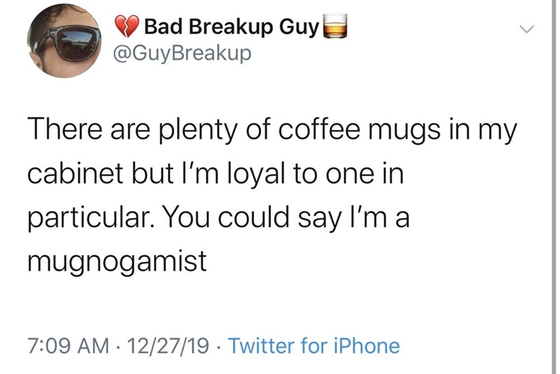Text - Bad Breakup Guy @GuyBreakup There are plenty of coffee mugs in my cabinet but l'm loyal to one in particular. You could say l'm a mugnogamist 7:09 AM · 12/27/19 · Twitter for iPhone