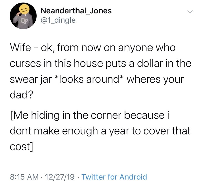 Text - Neanderthal_Jones @1_dingle Wife - ok, from now on anyone who curses in this house puts a dollar in the swear jar *looks around* wheres your dad? [Me hiding in the corner because i dont make enough a year to cover that cost] 8:15 AM · 12/27/19 · Twitter for Android