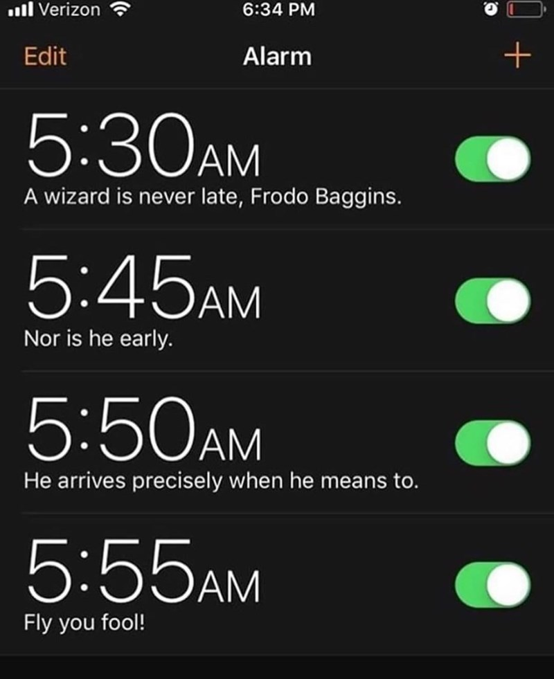 Text - ull Verizon 6:34 PM Edit Alarm 5:30AM A wizard is never late, Frodo Baggins. 5:45AM Nor is he early. 5:50AM He arrives precisely when he means to. 5:55AM Fly you fool!