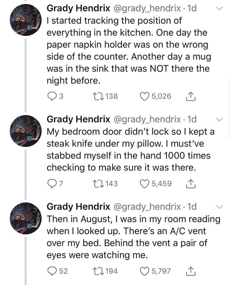 Text - Grady Hendrix @grady_hendrix 1d I started tracking the position of everything in the kitchen. One day the paper napkin holder was on the wrong side of the counter. Another day a mug was in the sink that was NOT there the night before. 27 138 5,026 1 Grady Hendrix @grady_hendrix · 1d My bedroom door didn't lock so I kept a steak knife under my pillow. I must've stabbed myself in the hand 1000 times checking to make sure it was there. 97 27143 O 5,459 1 Grady Hendrix @grady_hendrix · 1d The