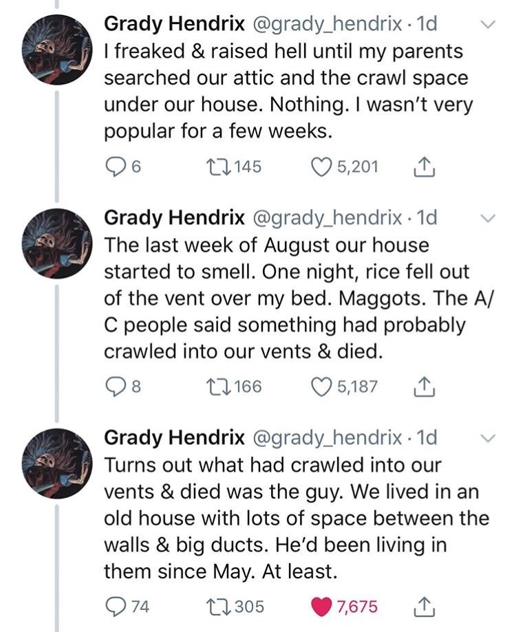 Text - Grady Hendrix @grady_hendrix · 1d I freaked & raised hell until my parents searched our attic and the crawl space under our house. Nothing. I wasn't very popular for a few weeks. 6. 27 145 5,201 Grady Hendrix @grady_hendrix · 1d The last week of August our house started to smell. One night, rice fell out of the vent over my bed. Maggots. The A/ C people said something had probably crawled into our vents & died. 8. 27 166 5,187 Grady Hendrix @grady_hendrix · 1d Turns out what had crawled i
