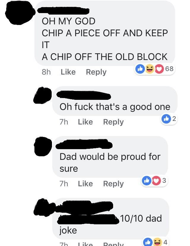 Text - OH MY GOD CHIP A PIECE OFF AND KEEP IT A CHIP OFF THE OLD BLOCK 68 8h Like Reply Oh fuck that's a good one 7h Like Reply Dad would be proud for sure 7h Like Reply 10/10 dad joke 7h Like Deply