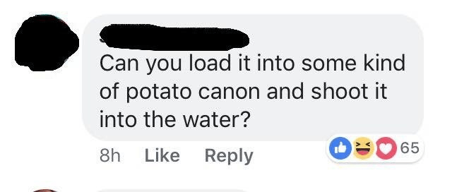 Text - Can you load it into some kind of potato canon and shoot it into the water? 65 8h Like Reply