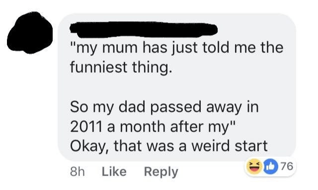 """Text - """"my mum has just told me the funniest thing. So my dad passed away in 2011 a month after my"""" Okay, that was a weird start 8h Like Reply 76"""