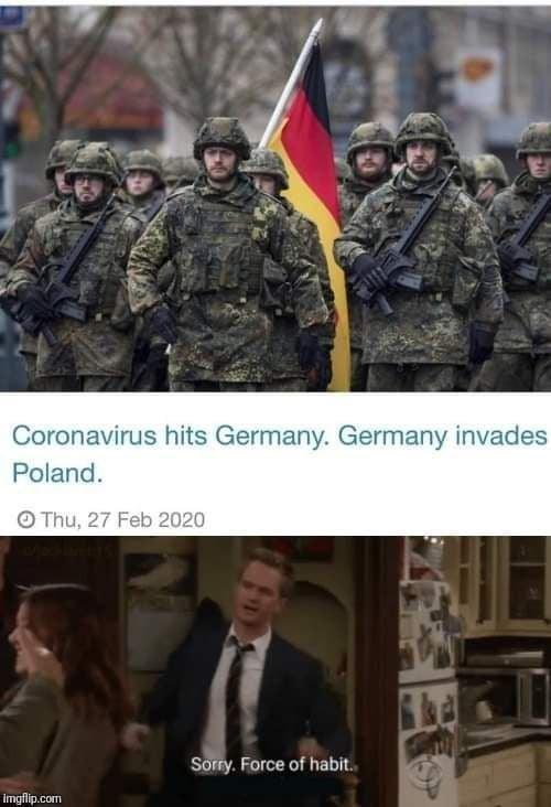 Army - Coronavirus hits Germany. Germany invades Poland. O Thu, 27 Feb 2020 Sorry. Force of habit. imgflip.com