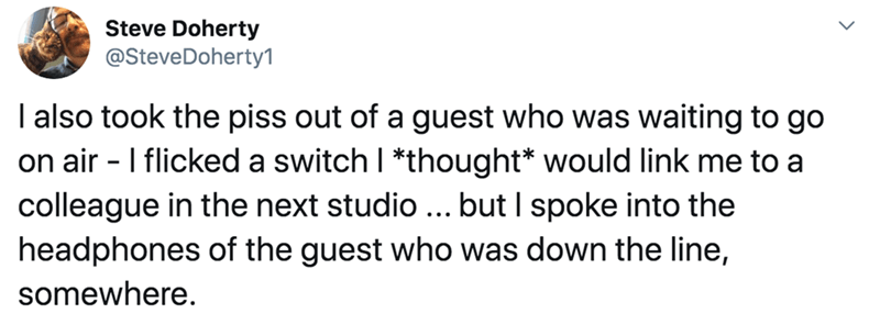 Text - Steve Doherty @SteveDoherty1 I also took the piss out of a guest who was waiting to go on air - I flicked a switch I *thought* would link me to a colleague in the next studio ... but I spoke into the headphones of the guest who was down the line, somewhere.