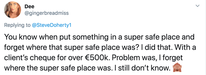 Text - Dee @gingerbreadmiss Replying to @SteveDoherty1 You know when put something in a super safe place and forget where that super safe place was? I did that. With a client's cheque for over €500k. Problem was, I forget where the super safe place was. I still don't know.