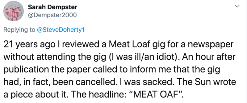 """Text - Sarah Dempster @Dempster2000 Replying to @SteveDoherty1 21 years ago I reviewed a Meat Loaf gig for a newspaper without attending the gig (I was ill/an idiot). An hour after publication the paper called to inform me that the gig had, in fact, been cancelled. I was sacked. The Sun wrote a piece about it. The headline: """"MEAT OAF""""."""