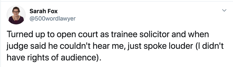 Text - Sarah Fox @500wordlawyer Turned up to open court as trainee solicitor and when judge said he couldn't hear me, just spoke louder (I didn't have rights of audience).