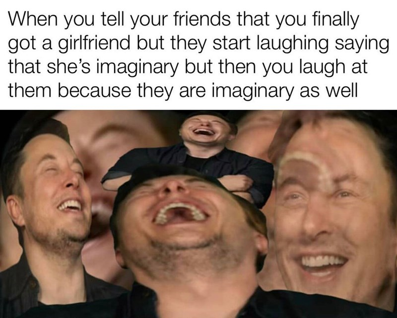 People - When you tell your friends that you finally got a girlfriend but they start laughing saying that she's imaginary but then you laugh at them because they are imaginary as well