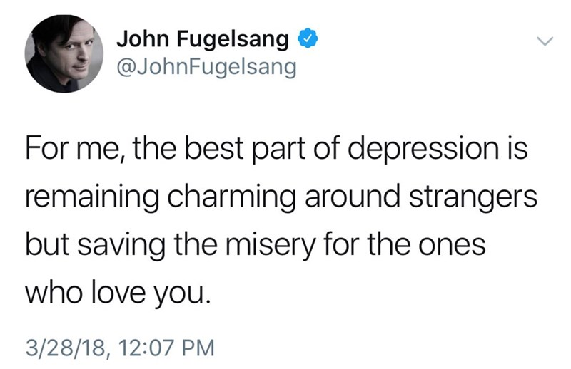 Text - John Fugelsang O @JohnFugelsang For me, the best part of depression is remaining charming around strangers but saving the misery for the ones who love you. 3/28/18, 12:07 PM