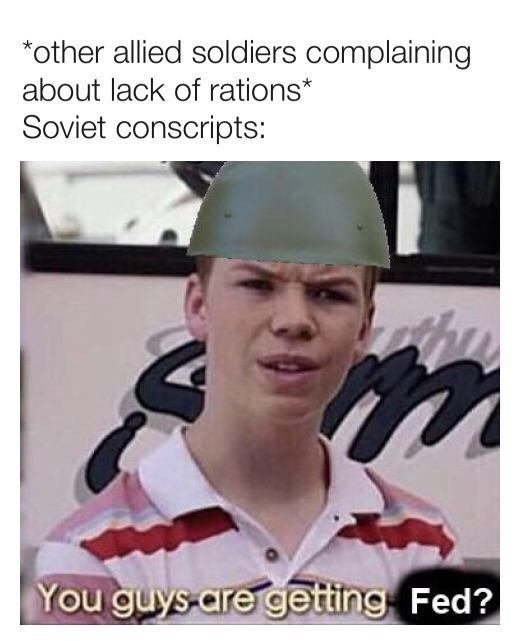 Photo caption - *other allied soldiers complaining about lack of rations* Soviet conscripts: You guys are getting Fed?