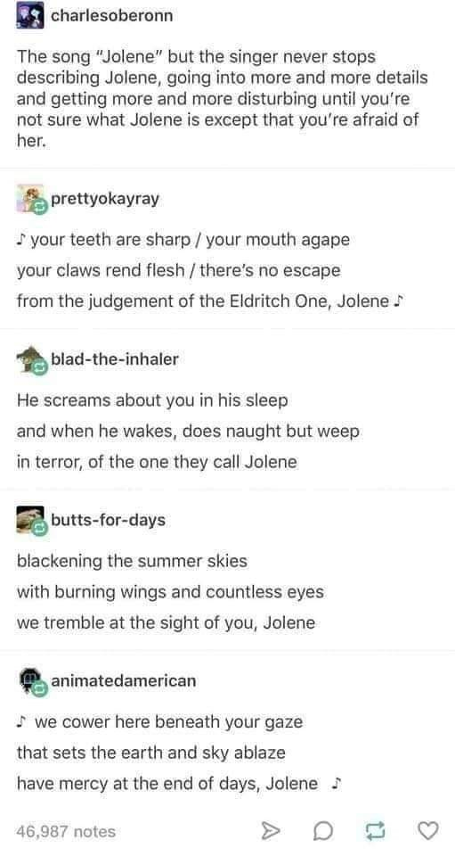"""Text - charlesoberonn The song """"Jolene"""" but the singer never stops describing Jolene, going into more and more details and getting more and more disturbing until you're not sure what Jolene is except that you're afraid of her. prettyokayray S your teeth are sharp / your mouth agape your claws rend flesh /there's no escape from the judgement of the Eldritch One, Jolene blad-the-inhaler He screams about you in his sleep and when he wakes, does naught but weep in terror, of the one they call Jolene"""