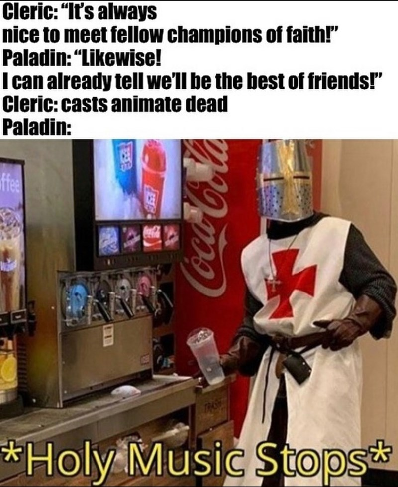 "Drink - Cleric: ""It's always nice to meet fellow champions of faith!"" Paladin: ""Likewise! I can already tell we'll be the best of friends!"" Cleric: casts animate dead Paladin: ffee TRASE *Holy Music Stops* Coca-Cola"