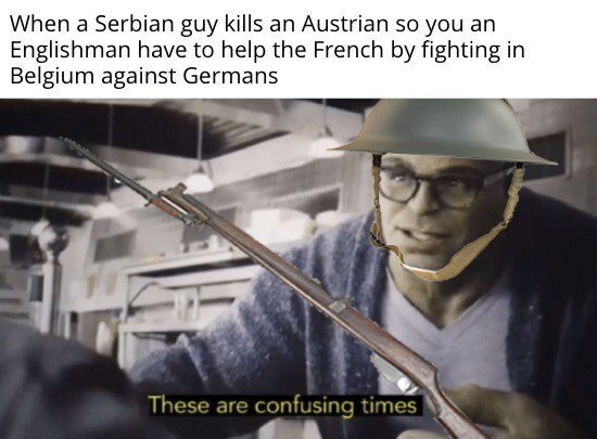 Photo caption - When a Serbian guy kills an Austrian so you an Englishman have to help the French by fighting in Belgium against Germans These are confusing times