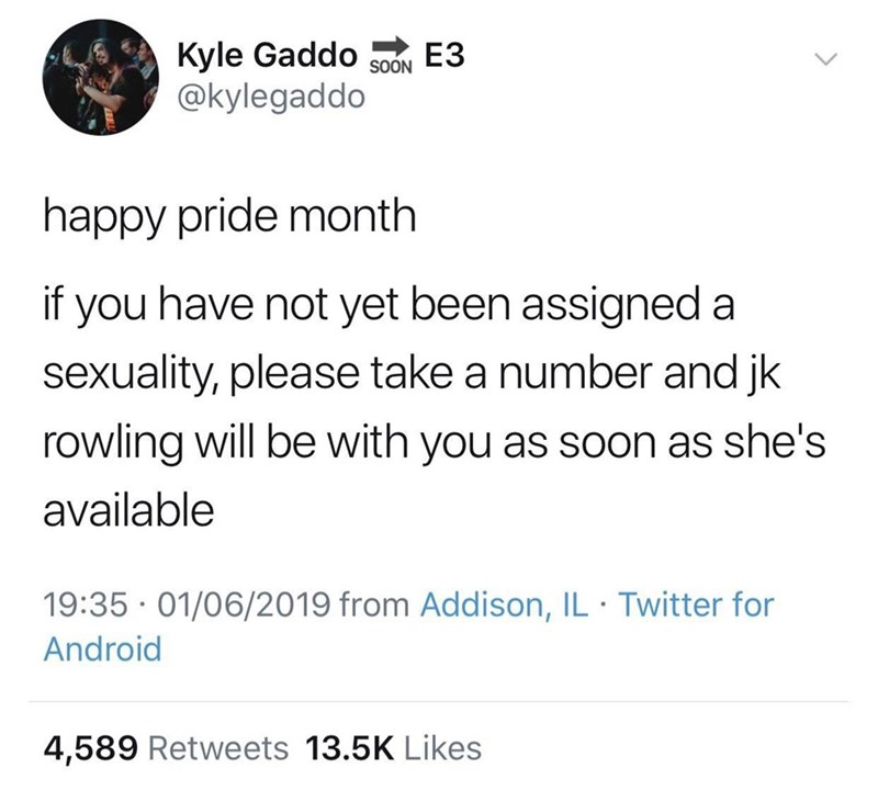 Text - Kyle Gaddo @kylegaddo ЕЗ SOON happy pride month if you have not yet been assigned a sexuality, please take a number and jk rowling will be with you as soon as she's available 19:35 · 01/06/2019 from Addison, IL · Twitter for Android 4,589 Retweets 13.5K Likes