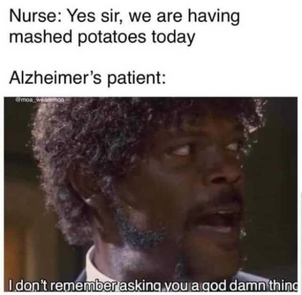 Hair - Nurse: Yes sir, we are having mashed potatoes today Alzheimer's patient: moa wearemon Idon't remember asking you a god damn thind