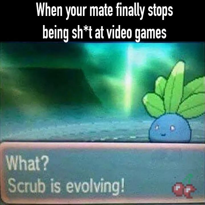 Green - When your mate finally stops being sh*t at video games What? Scrub is evolving!
