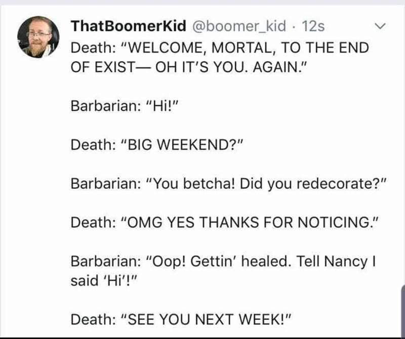 "Text - ThatBoomerKid @boomer_kid · 12s Death: ""WELCOME, MORTAL, TO THE END OF EXIST- OH IT'S YOU. AGAIN."" Barbarian: ""Hi!"" Death: ""BIG WEEKEND?"" Barbarian: ""You betcha! Did you redecorate?"" Death: ""OMG YES THANKS FOR NOTICING."" Barbarian: ""Oop! Gettin' healed. Tell Nancy I said 'Hi'!"" Death: ""SEE YOU NEXT WEEK!"""